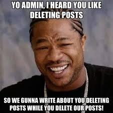 Admin Meme - yo admin i heard you like deleting posts so we gunna write about
