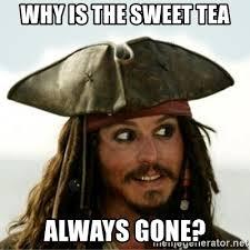 Sweet Tea Meme - why is the sweet tea always gone captain jack sparow meme