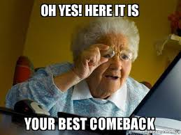 Best Comeback Memes - oh yes here it is your best comeback internet grandma make a meme