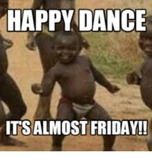 Almost Friday Meme - happy dance its almost friday almost friday meme on me me