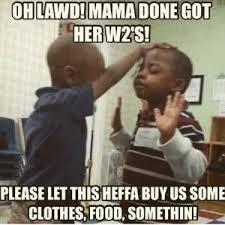 Lawd Meme - oh lawd mama done got her w2 s please let this heffa but us some