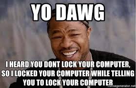 Lock Your Computer Meme - yo dawg i heard you dont lock your computer so i locked your