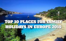 top 10 places for family holidays in europe 2015 places to see