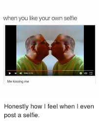 Like Your Own Post Meme - when you like your own selfie 4 006 010 me kissing me honestly how i