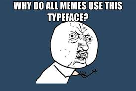 Dolan Meme Generator - why do all memes use the same typeface mental floss