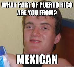 Puerto Rican Memes - what part of puerto rico are you from mexican 10 guy quickmeme