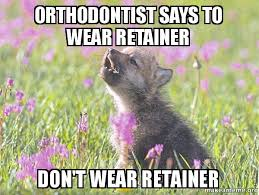 Orthodontist Meme - orthodontist says to wear retainer don t wear retainer baby
