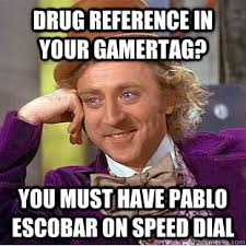 Pablo Escobar Meme - drug reference in your gamertag you must have pablo escobar on