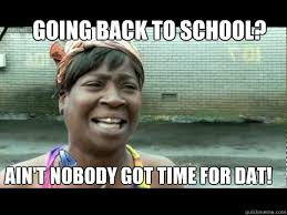 Going Back To School Meme - going back to school ain t nobody got time for dat nobody got