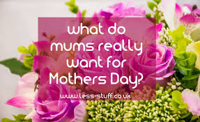 mothers day stuff what mums really want for mothers day clue it is not more