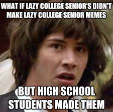 Lazy College Student Meme - what if lazy college senior s didn t make lazy college senior
