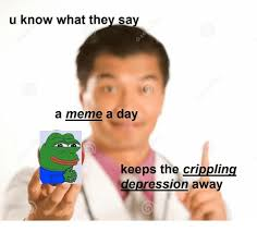 U Meme - u know what they say a meme a day keeps the crippling depression