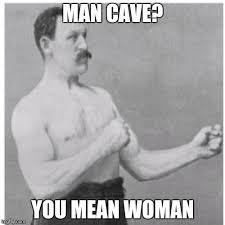 Man Cave Meme - overly manly man meme imgflip