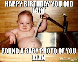 Alan Meme - happy birthday you old fart found a baby photo of you alan meme