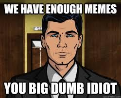 Enough Meme - we have enough memes you big dumb idiot atheist archer quickmeme