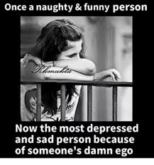 Funny Naughty Memes - once a naughty funny person now the most depressed and sad