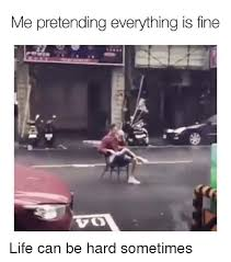 Everything Is Fine Meme - me pretending everything is fine life can be hard sometimes meme