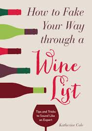 how to fake your way through a wine list tips and tricks to sound