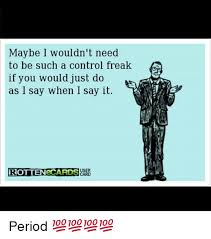 Control Freak Meme - maybe i wouldn t need to be such a control freak if you would just
