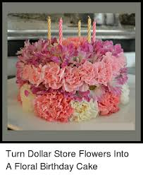 flowers store near me turn dollar store flowers into a floral birthday cake meme on me me