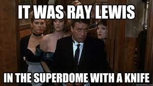 Ray Lewis Meme - it was ray lewis in the superdome with a knife ray lewis clue