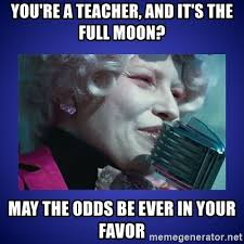 Full Moon Meme - you re a teacher and it s the full moon may the odds be ever in