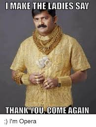 Thank You Come Again Meme - i make the ladies say thank you come again i m opera meme on me me