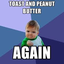 Peanut Butter Meme - toast and peanut butter again create meme