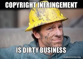Meme Copyright - copyright infringement is dirty business a dirty job make a meme