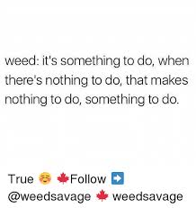 It S Something Meme - weed it s something to do when there s nothing to do that makes