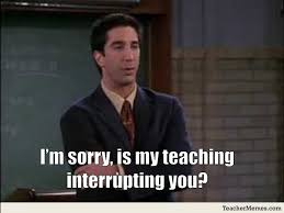 English Student Meme - i m sorry is my teaching interrupting you via teacermemes com