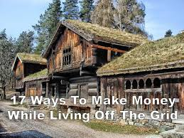 off grid living ideas here s how you can make money while living off grid this list is