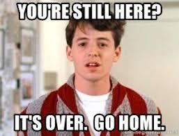 Go Home Meme - you re still here it s over go home ferris bueller meme