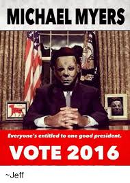 Michael Myers Memes - michael myers everyone s entitled to one good president vote 2016