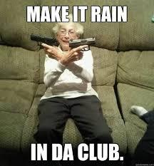 Make It Rain Meme - make it rain in da club gunslinger granny quickmeme