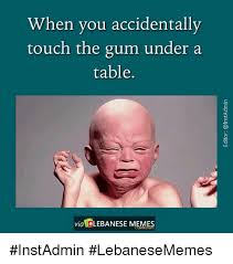 Accidentally Meme - when you accidentally touch the gum under a table via lebanese