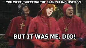 Spanish Inquisition Meme - the dio inquisition it was me dio know your meme
