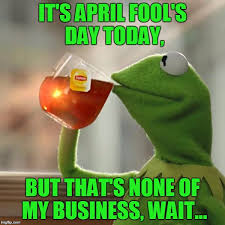 April Fools Day Meme - happy april fool s day everyone d imgflip