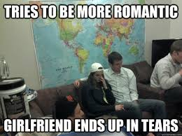 Romantic Memes - tries to be more romantic girlfriend ends up in tears molly