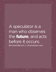 a speculator is a who observes the future and acts before it
