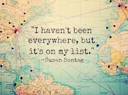 I Haven t Been Everywhere Bit It s My List life quotes quotes