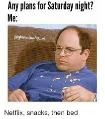 Saturday Night Meme - any plans for saturday night me lamntrachut xo netflix snacks then