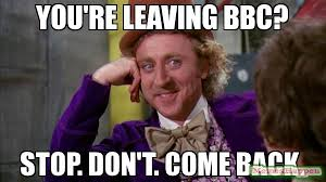 Bbc Memes - you re leaving bbc stop don t come back meme willywonka