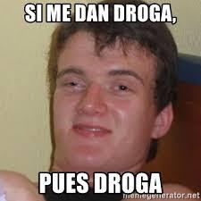 Meme Droga - si me dan droga pues droga stoner stanley meme generator