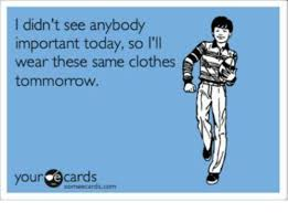 Your Ecards Meme - i didn t see anybody important today so i ll wear these same clothes