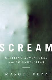 scream chilling adventures in the science of fear by margee kerr