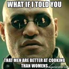 Men Cooking Meme - what if i told you that men are better at cooking than womens what