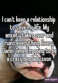 Crazy Dog Lady Meme - can t keep a relationship to save my life my anxiety takes over and