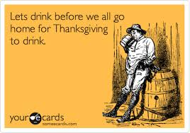 lets drink before we all go home for thanksgiving to drink