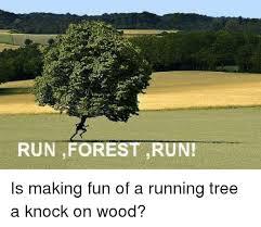 Run Forrest Run Meme - run forest run is making fun of a running tree a knock on wood
